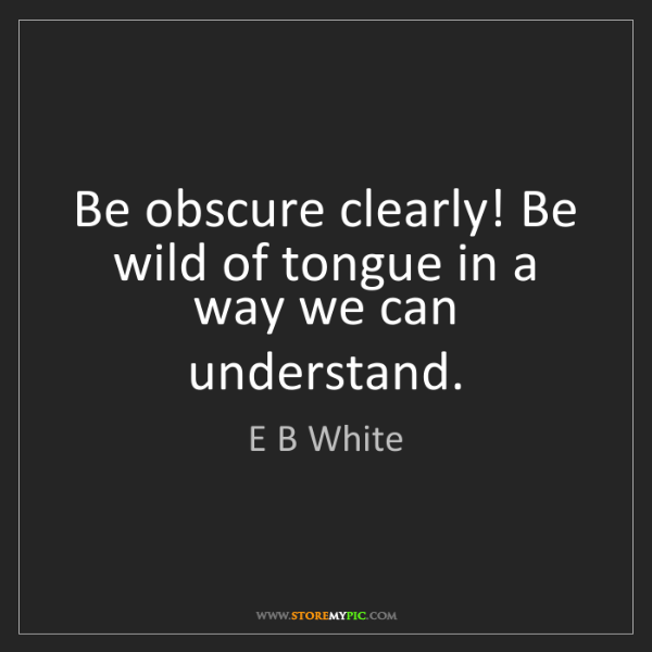 E B White: Be obscure clearly! Be wild of tongue in a way we can...
