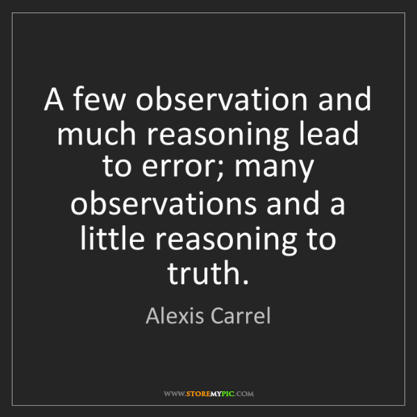 Alexis Carrel: A few observation and much reasoning lead to error; many...