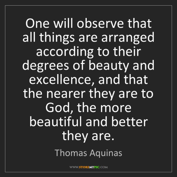 Thomas Aquinas: One will observe that all things are arranged according...