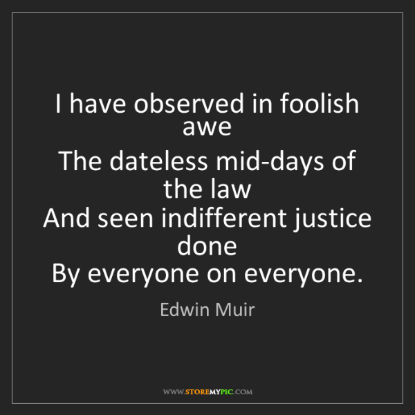 Edwin Muir: I have observed in foolish awe  The dateless mid-days...