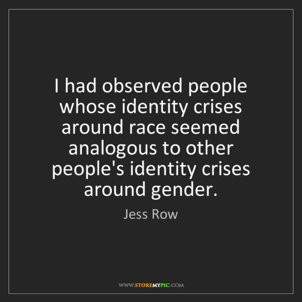 Jess Row: I had observed people whose identity crises around race...