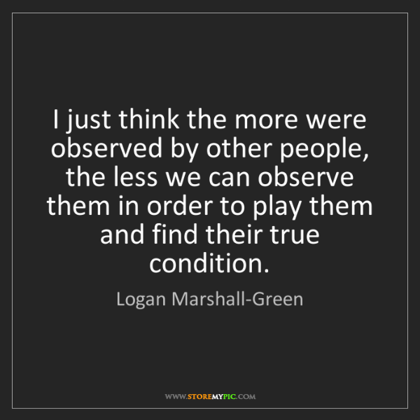Logan Marshall-Green: I just think the more were observed by other people,...