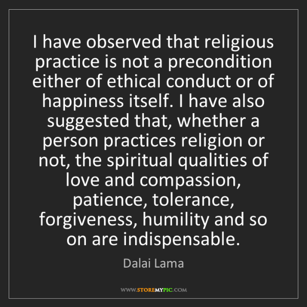 Dalai Lama: I have observed that religious practice is not a precondition...