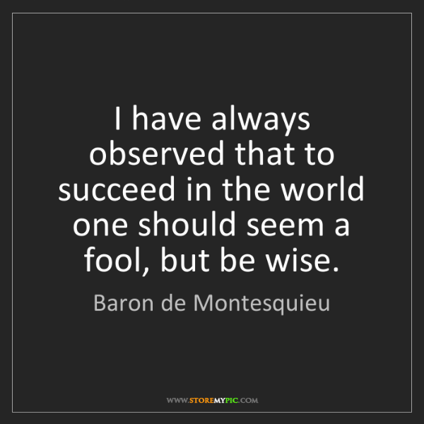 Baron de Montesquieu: I have always observed that to succeed in the world one...