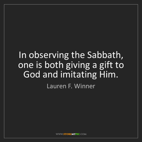 Lauren F. Winner: In observing the Sabbath, one is both giving a gift to...