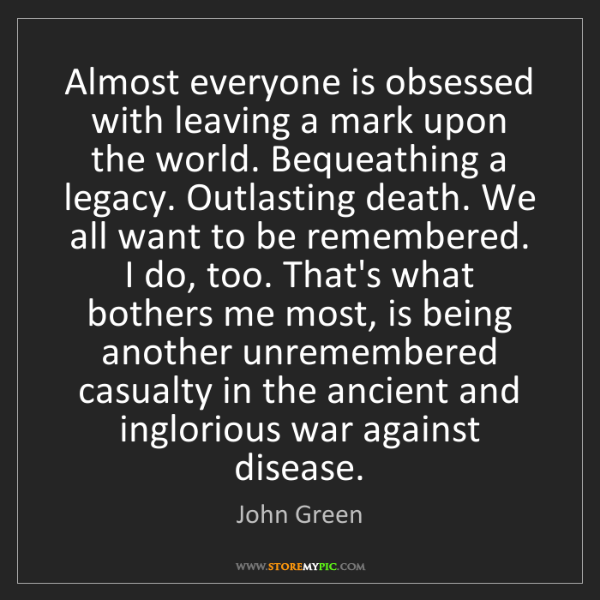 John Green: Almost everyone is obsessed with leaving a mark upon...