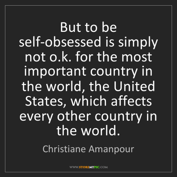 Christiane Amanpour: But to be self-obsessed is simply not o.k. for the most...