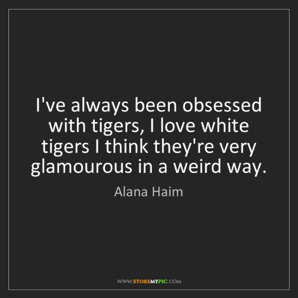 Alana Haim: I've always been obsessed with tigers, I love white tigers...
