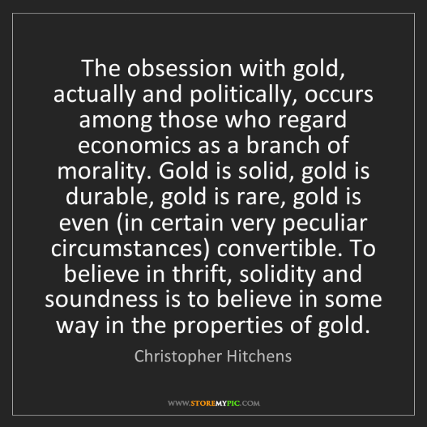 Christopher Hitchens: The obsession with gold, actually and politically, occurs...