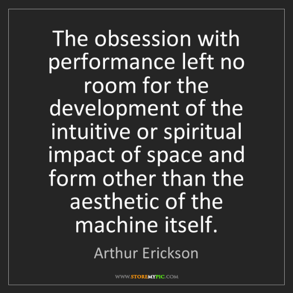 Arthur Erickson: The obsession with performance left no room for the development...