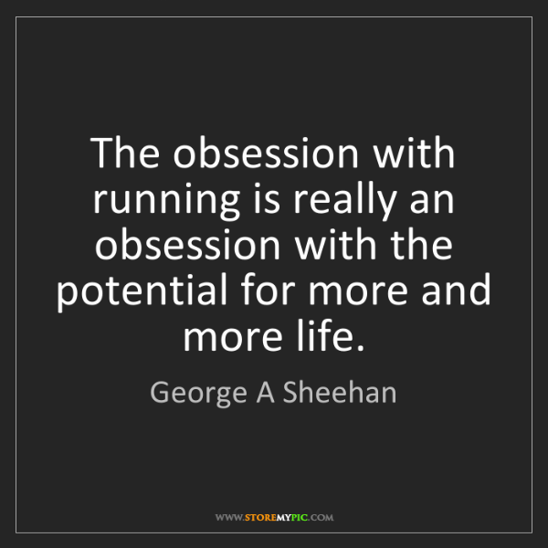 George A Sheehan: The obsession with running is really an obsession with...