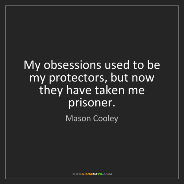 Mason Cooley: My obsessions used to be my protectors, but now they...