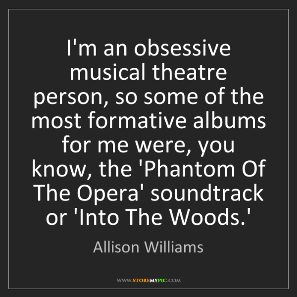 Allison Williams: I'm an obsessive musical theatre person, so some of the...