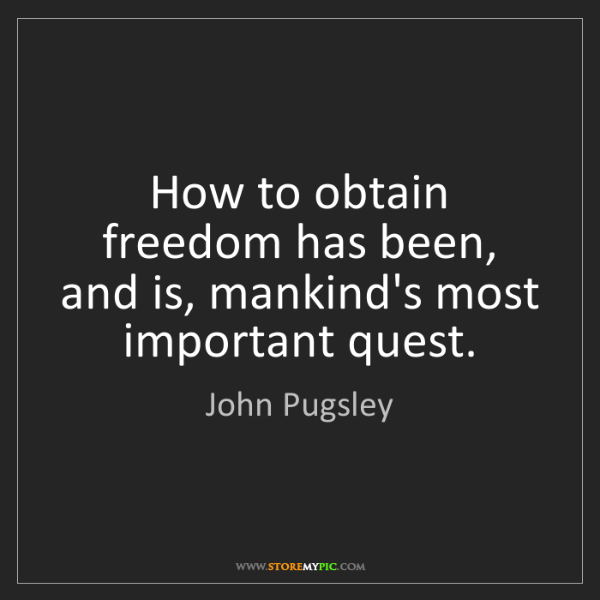 John Pugsley: How to obtain freedom has been, and is, mankind's most...