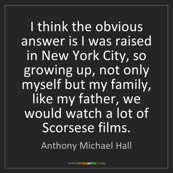 Anthony Michael Hall: I think the obvious answer is I was raised in New York...