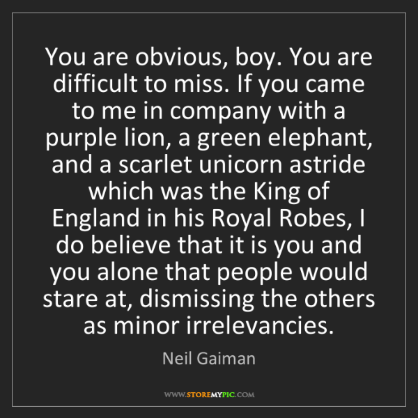 Neil Gaiman: You are obvious, boy. You are difficult to miss. If you...