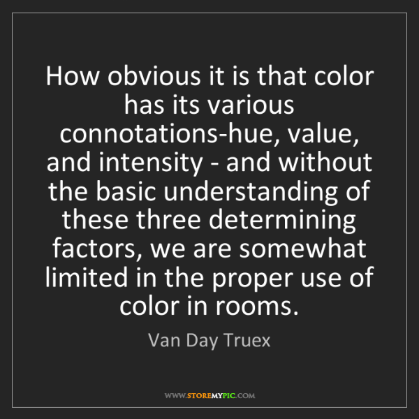 Van Day Truex: How obvious it is that color has its various connotations-hue,...