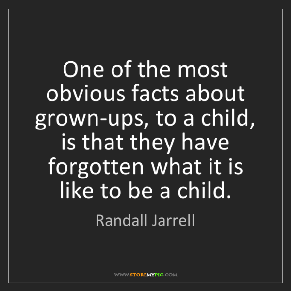 Randall Jarrell: One of the most obvious facts about grown-ups, to a child,...