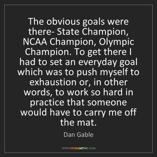 Dan Gable: The obvious goals were there- State Champion, NCAA Champion,...