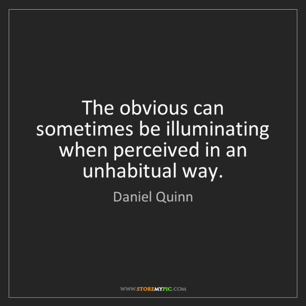 Daniel Quinn: The obvious can sometimes be illuminating when perceived...