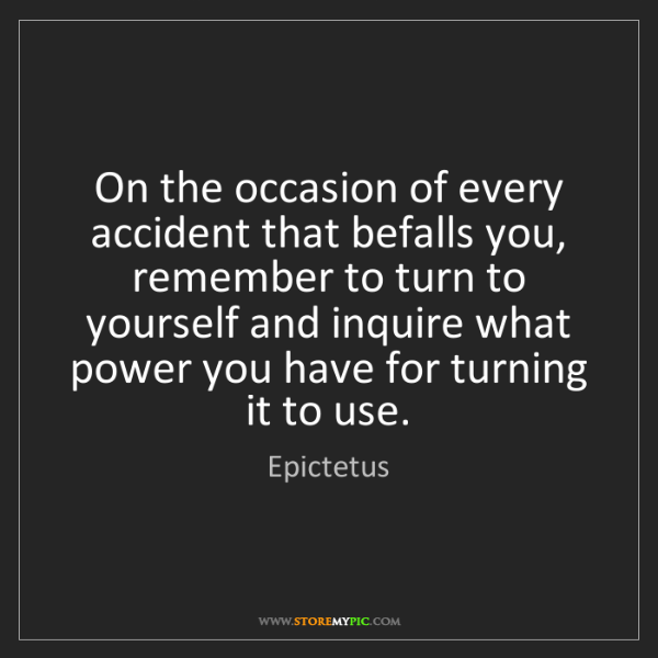 Epictetus: On the occasion of every accident that befalls you, remember...
