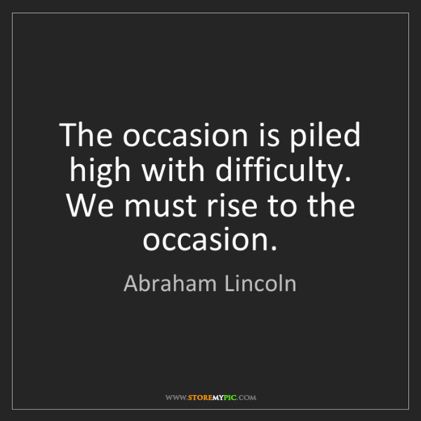 Abraham Lincoln: The occasion is piled high with difficulty. We must rise...