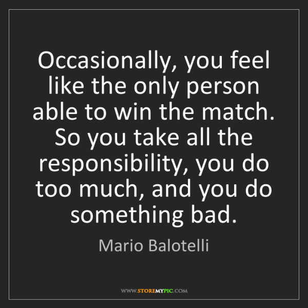 Mario Balotelli: Occasionally, you feel like the only person able to win...