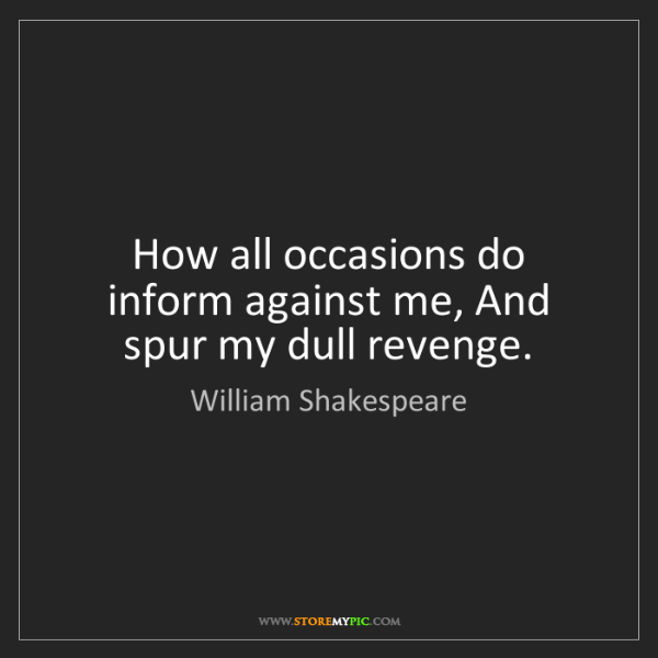 William Shakespeare: How all occasions do inform against me, And spur my dull...
