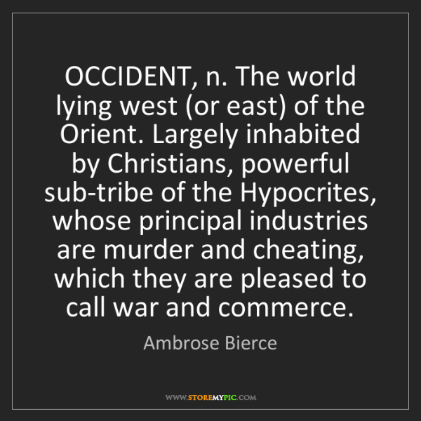 Ambrose Bierce: OCCIDENT, n. The world lying west (or east) of the Orient....