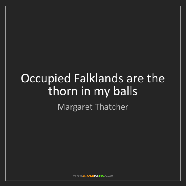 Margaret Thatcher: Occupied Falklands are the thorn in my balls