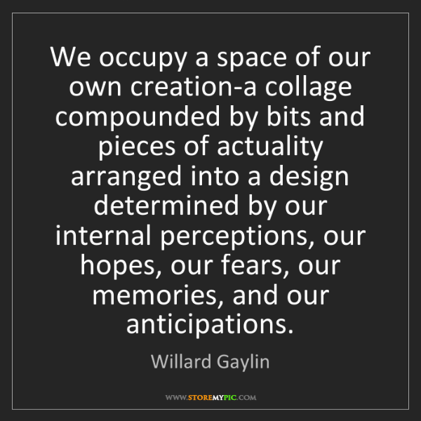 Willard Gaylin: We occupy a space of our own creation-a collage compounded...