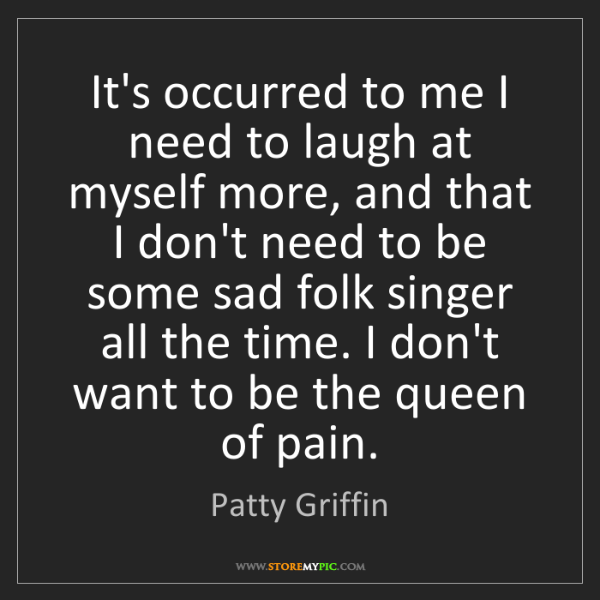 Patty Griffin: It's occurred to me I need to laugh at myself more, and...
