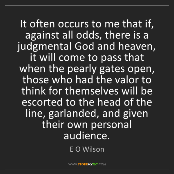 E O Wilson: It often occurs to me that if, against all odds, there...