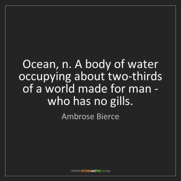 Ambrose Bierce: Ocean, n. A body of water occupying about two-thirds...