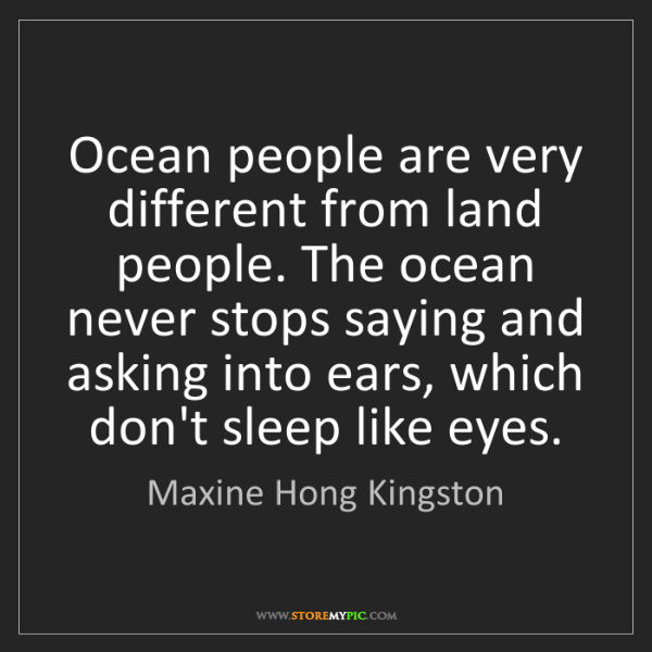 Maxine Hong Kingston: Ocean people are very different from land people. The...