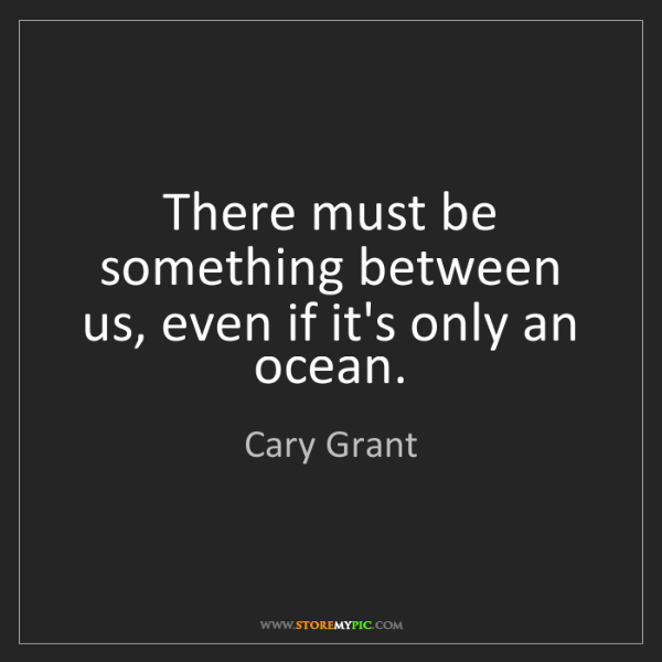 Cary Grant: There must be something between us, even if it's only...