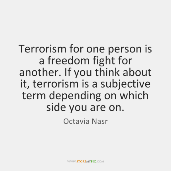 Terrorism for one person is a freedom fight for another. If you ...