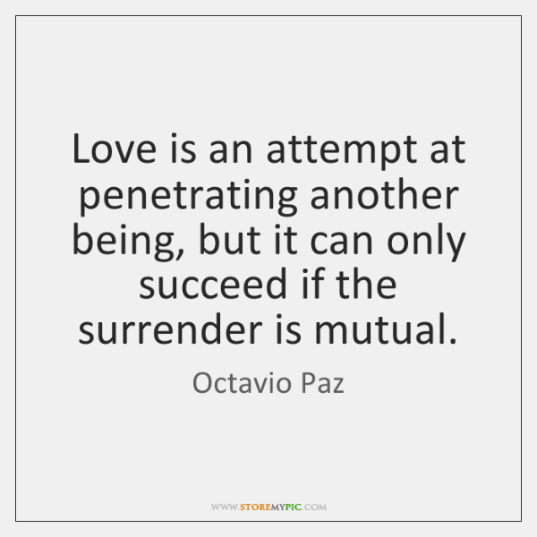 Love is an attempt at penetrating another being, but it can only ...