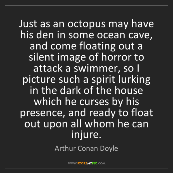 Arthur Conan Doyle: Just as an octopus may have his den in some ocean cave,...