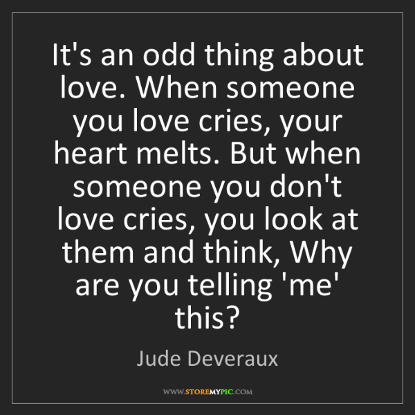 Jude Deveraux: It's an odd thing about love. When someone you love cries,...