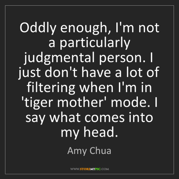 Amy Chua: Oddly enough, I'm not a particularly judgmental person....