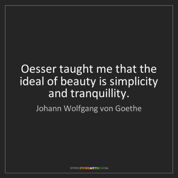 Johann Wolfgang von Goethe: Oesser taught me that the ideal of beauty is simplicity...