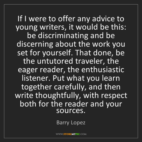 Barry Lopez: If I were to offer any advice to young writers, it would...