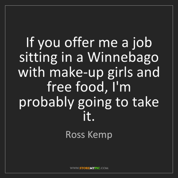 Ross Kemp: If you offer me a job sitting in a Winnebago with make-up...