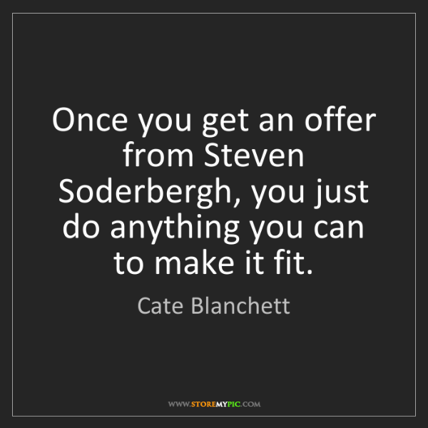 Cate Blanchett: Once you get an offer from Steven Soderbergh, you just...
