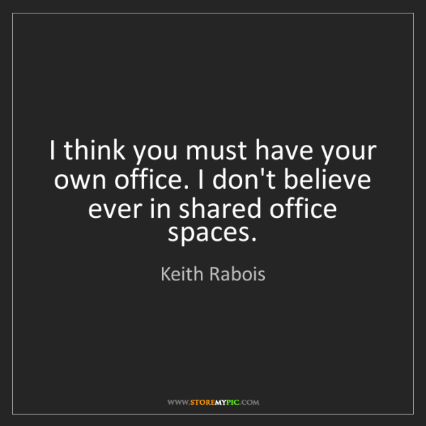 Keith Rabois: I think you must have your own office. I don't believe...