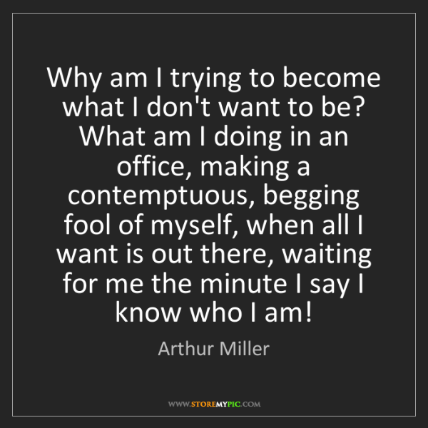Arthur Miller: Why am I trying to become what I don't want to be? What...