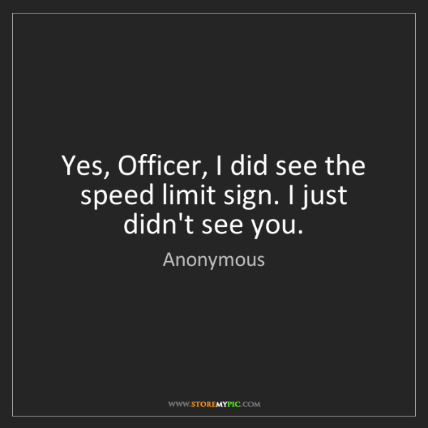 Anonymous: Yes, Officer, I did see the speed limit sign. I just...