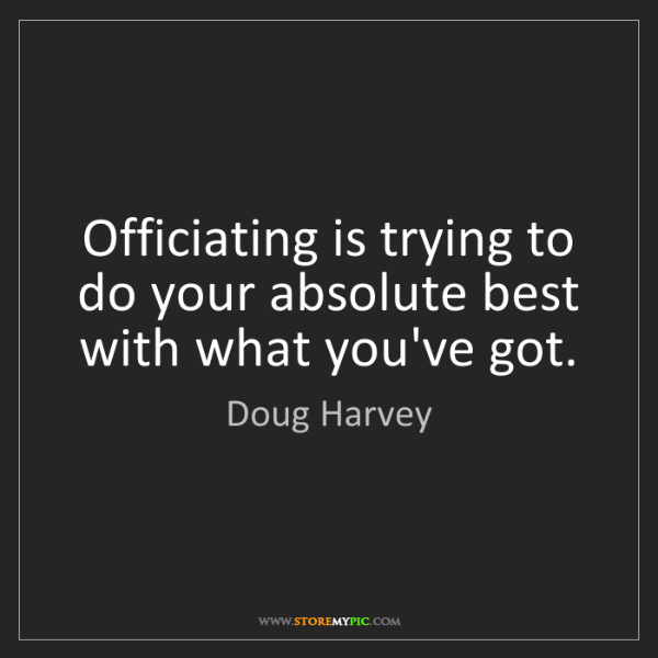 Doug Harvey: Officiating is trying to do your absolute best with what...