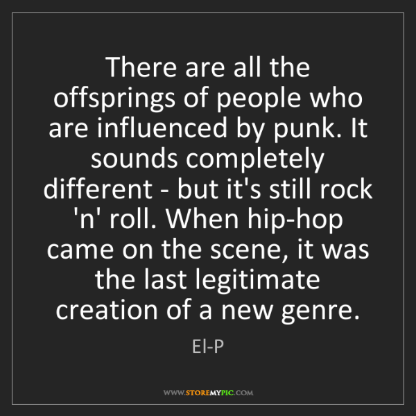 El-P: There are all the offsprings of people who are influenced...